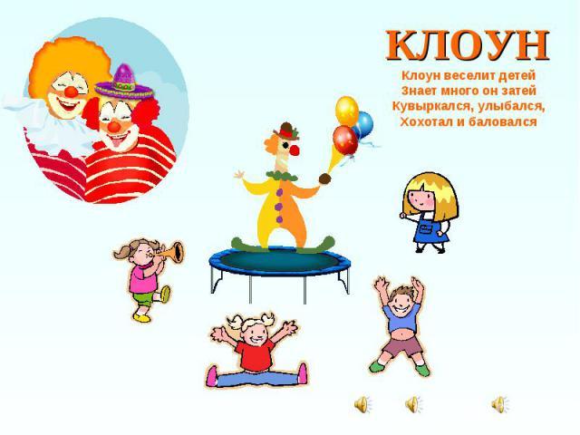 КЛОУН Клоун веселит детей Знает много он затей Кувыркался, улыбался, Хохотал и баловался