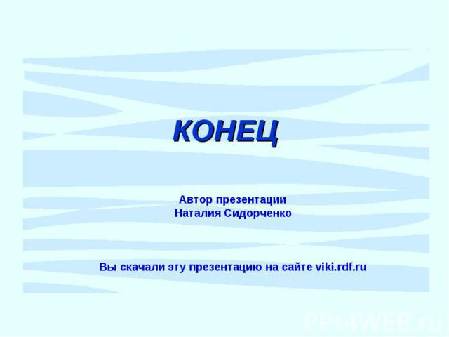 КОНЕЦ Автор презентации Наталия Сидорченко Вы скачали эту презентацию на сайте viki.rdf.ru