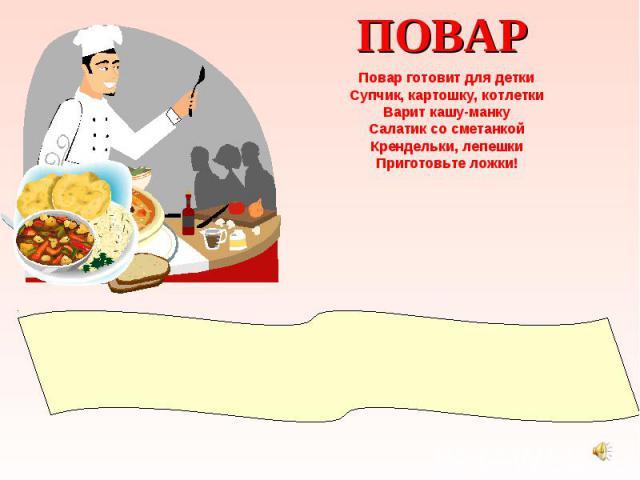 ПОВАР Повар готовит для детки Супчик, картошку, котлетки Варит кашу-манку Салатик со сметанкой Крендельки, лепешки Приготовьте ложки!
