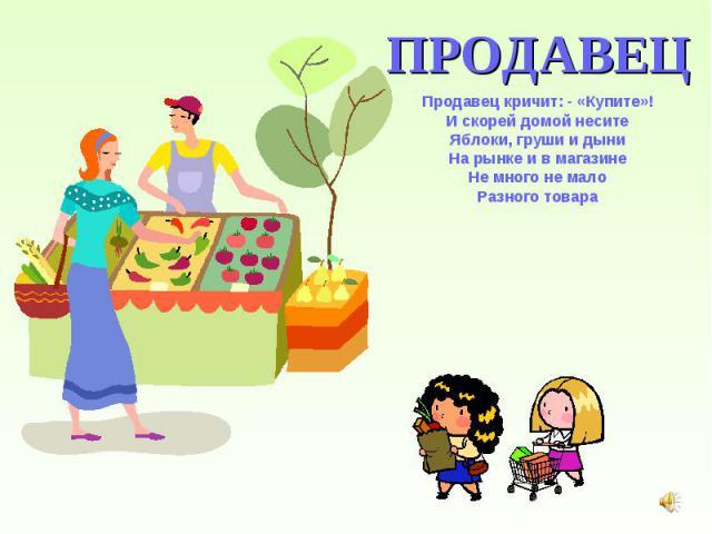 ПРОДАВЕЦ Продавец кричит: - «Купите»! И скорей домой несите Яблоки, груши и дыни На рынке и в магазине Не много не мало Разного товара