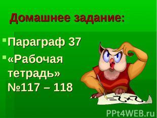 Домашнее задание: Параграф 37 «Рабочая тетрадь» №117 – 118