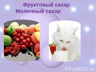 Фруктовый сахар Молочный сахар
