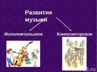 Развитие музыки Исполнительское Композиторское