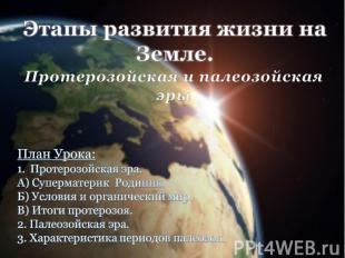 Этапы развития жизни на Земле. Протерозойская и палеозойская эры План Урока: Про