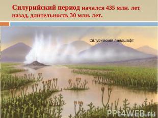 Силурийский период начался 435 млн. лет назад, длительность 30 млн. лет. Силурий
