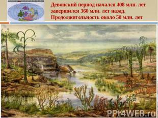 Девонский период начался 408 млн. лет завершился 360 млн. лет назад. Продолжител