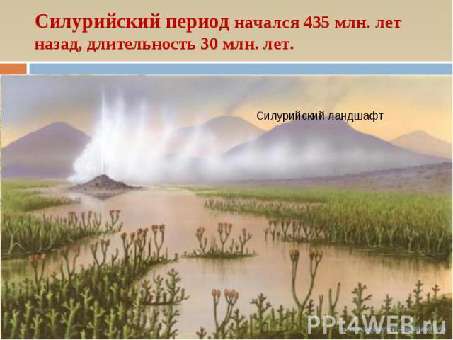 Силурийский период начался 435 млн. лет назад, длительность 30 млн. лет. Силурийский ландшафт