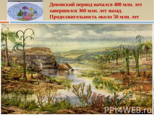 Девонский период начался 408 млн. лет завершился 360 млн. лет назад. Продолжительность около 50 млн. лет