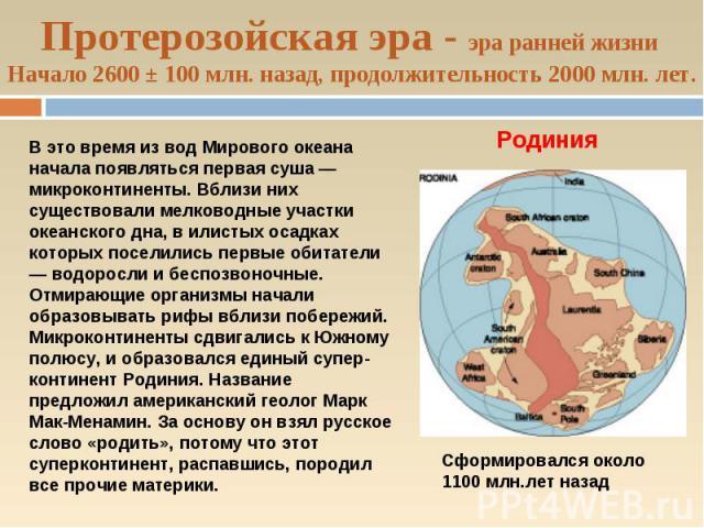 Протерозойская эра - эра ранней жизни Начало 2600 ± 100 млн. назад, продолжительность 2000 млн. лет.В это время из вод Мирового океана начала появляться первая суша — микроконтиненты. Вблизи них существовали мелководные участки океанского дна, в или…