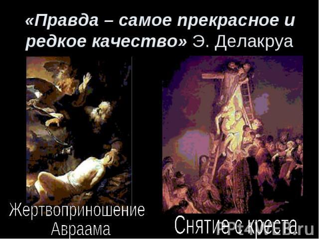 «Правда – самое прекрасное и редкое качество» Э. ДелакруаЖертвоприношение Авраама Снятие с креста