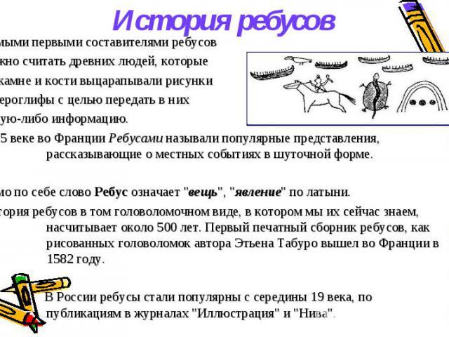 История ребусов Самыми первыми составителями ребусов можно считать древних людей, которые на камне и кости выцарапывали рисунки и иероглифы с целью передать в них какую-либо информацию. В 15 веке во Франции Ребусами называли популярные представления…