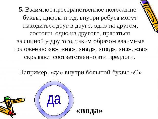 5. Взаимное пространственное положение – буквы, цифры и т.д. внутри ребуса могут находиться друг в друге, одно на другом, состоять одно из другого, прятаться за спиной у другого, таким образом взаимные положения: «в», «на», «над», «под», «из», «за» …