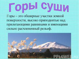 Горы суши Горы – это обширные участки земной поверхности, высоко приподнятые над