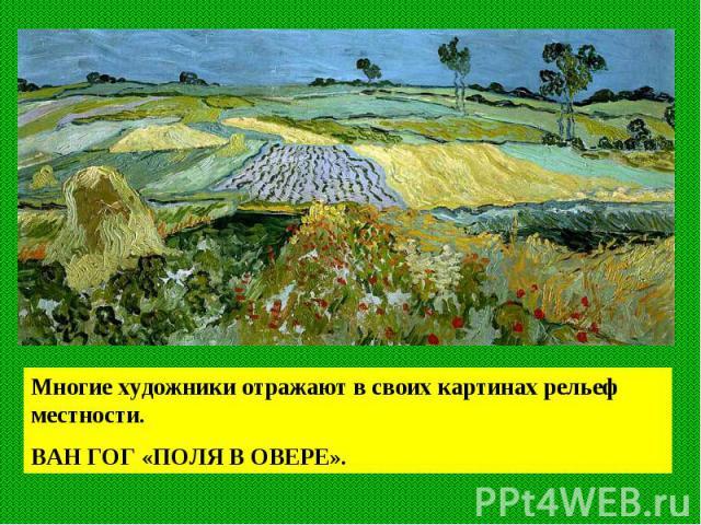 Многие художники отражают в своих картинах рельеф местности. ВАН ГОГ «ПОЛЯ В ОВЕРЕ».