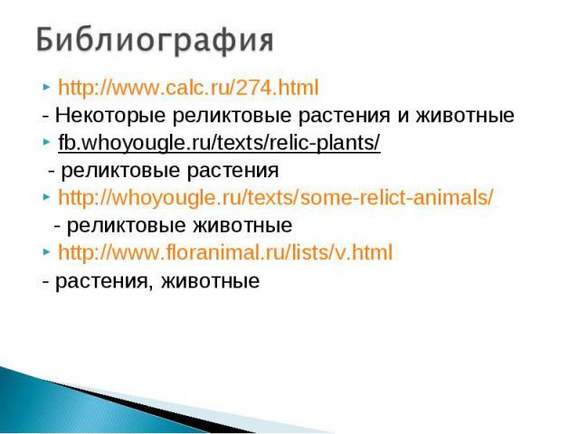 Библиография http://www.calc.ru/274.html - Некоторые реликтовые растения и животные fb.whoyougle.ru/texts/relic-plants/ - реликтовые растения http://whoyougle.ru/texts/some-relict-animals/ - реликтовые животные http://www.floranimal.ru/lists/v.html …