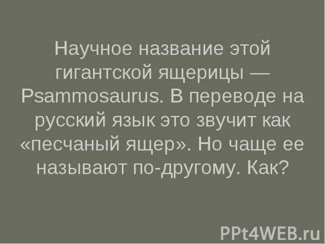 Научное название этой гигантской ящерицы — Psammosaurus. В переводе на русский язык это звучит как «песчаный ящер». Но чаще ее называют по-другому. Как?