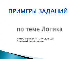 Примеры заданий по теме Логика Учитель информатики ГОУ СОШ № 212 Селезнева Регин