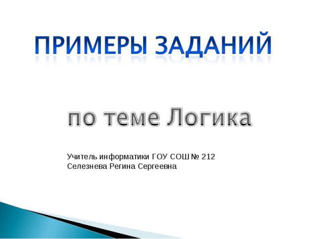 Примеры заданий по теме Логика Учитель информатики ГОУ СОШ № 212 Селезнева Регина Сергеевна