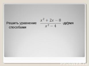 Решить уравнение двумя способами