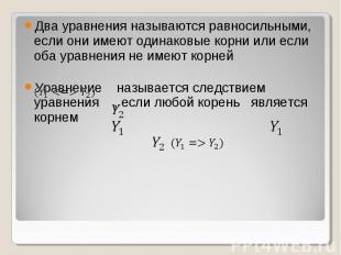 Два уравнения называются равносильными, если они имеют одинаковые корни или если