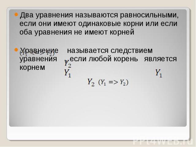 Два уравнения называются равносильными, если они имеют одинаковые корни или если оба уравнения не имеют корней Уравнение называется следствием уравнения , если любой корень является корнем