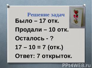 Решение задач Было – 17 отк. Продали – 10 отк. Осталось - ? 17 – 10 = 7 (отк.) О