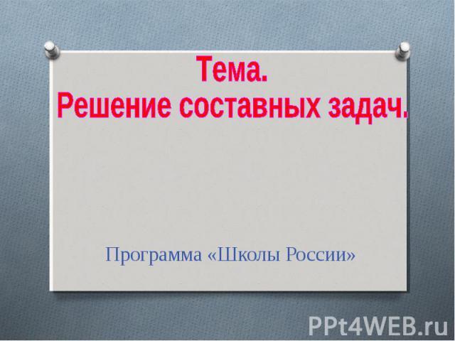 Тема. Решение составных задач. Программа «Школы России»