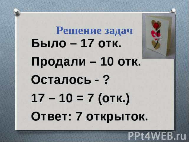 Решение задач Было – 17 отк. Продали – 10 отк. Осталось - ? 17 – 10 = 7 (отк.) Ответ: 7 открыток.