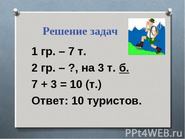 Решение задач 1 гр. – 7 т. 2 гр. – ?, на 3 т. б. 7 + 3 = 10 (т.) Ответ: 10 туристов.