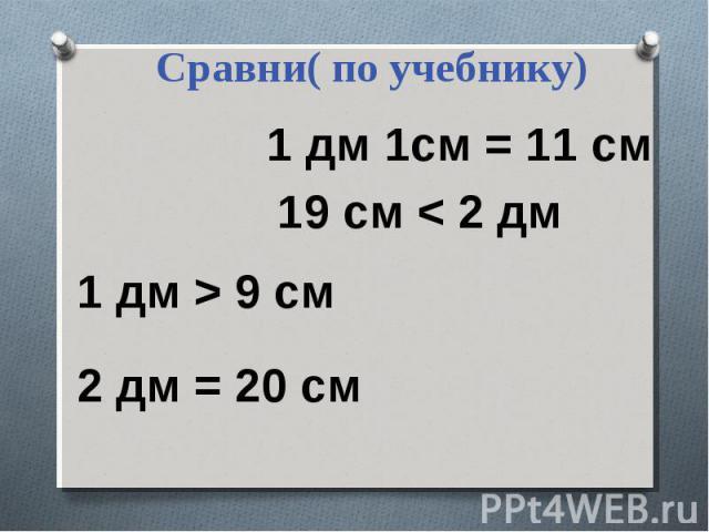 Сравни( по учебнику)1 дм 1см = 11 см 19 см < 2 дм 1 дм > 9 см 2 дм = 20 см