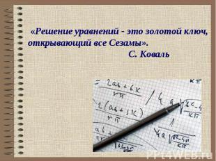 «Решение уравнений - это золотой ключ, открывающий все Сезамы». С. Коваль