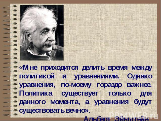 «Мне приходится делить время между политикой и уравнениями. Однако уравнения, по-моему гораздо важнее. Политика существует только для данного момента, а уравнения будут существовать вечно». Альберт Эйнштейн