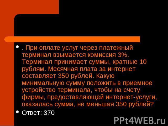 . При оплате услуг через платежный терминал взымается комиссия 3%. Терминал принимает суммы, кратные 10 рублям. Месячная плата за интернет составляет 350рублей. Какую минимальную сумму положить в приемное устройство терминала, чтобы на счету фирмы,…