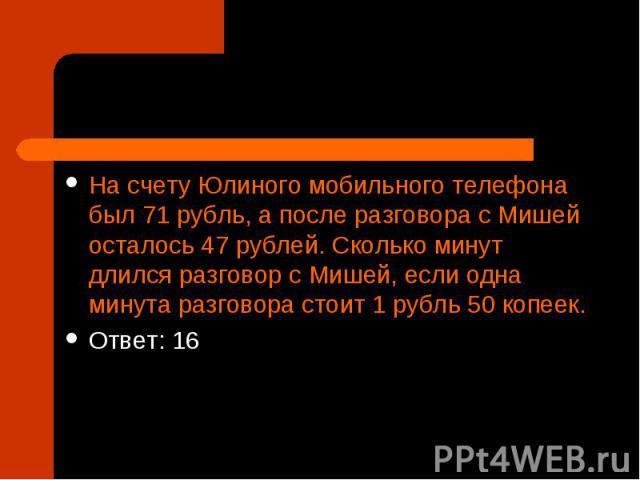 На счету Юлиного мобильного телефона был 71 рубль, а после разговора с Мишей осталось 47 рублей. Сколько минут длился разговор с Мишей, если одна минута разговора стоит 1 рубль 50 копеек. Ответ: 16