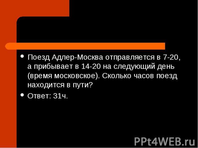 Поезд Адлер-Москва отправляется в7-20, а прибывает в14-20на следующий день (время московское). Сколько часов поезд находится в пути? Ответ: 31ч.