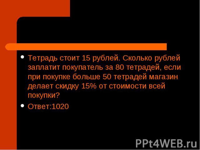 Тетрадь стоит 15рублей. Сколько рублей заплатит покупатель за 80тетрадей, если при покупке больше 50 тетрадей магазин делает скидку 15% от стоимости всей покупки? Ответ:1020