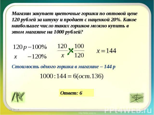Магазин закупает цветочные горшки по оптовой цене 120 рублей за штуку и продает с наценкой 20%. Какое наибольшее число таких горшков можно купить в этом магазине на 1000 рублей? Стоимость одного горшка в магазине – 144 р