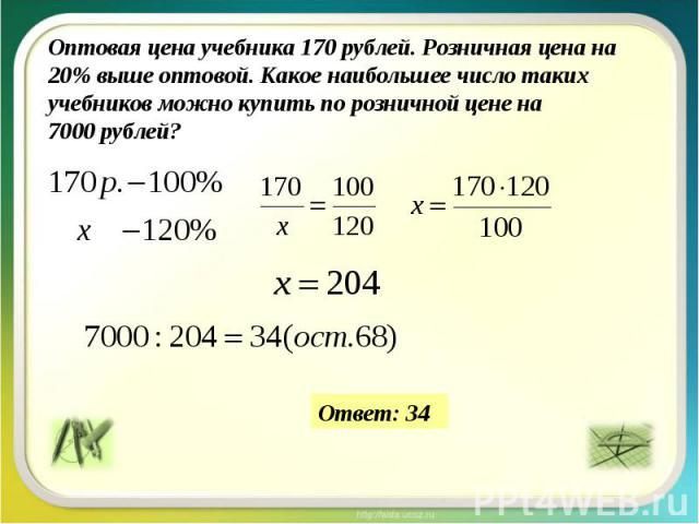 Оптоваяцена учебника 170 рублей. Розничная ценана 20% выше оптовой. Какое наибольшее число таких учебников можно купить порозничной цене на 7000рублей?