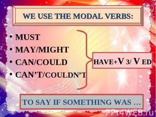 WE USE THE MODAL VERBS: MUST MAY/MIGHT CAN/COULD CAN'T/COULDN'T HAVE+V 3/ V ED T