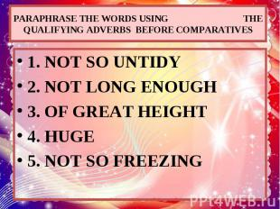 PARAPHRASE THE WORDS USING THE QUALIFYING ADVERBS BEFORE COMPARATIVES 1. NOT SO