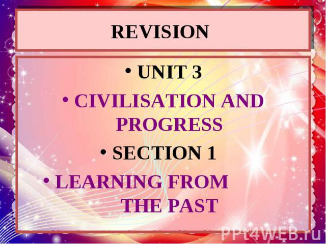 REVISION UNIT 3 CIVILISATION AND PROGRESS SECTION 1 LEARNING FROM THE PAST