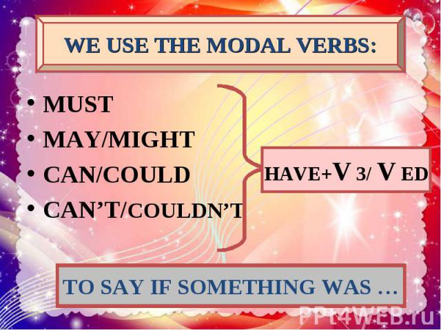 WE USE THE MODAL VERBS: MUST MAY/MIGHT CAN/COULD CAN'T/COULDN'T HAVE+V 3/ V ED TO SAY IF SOMETHING WAS …