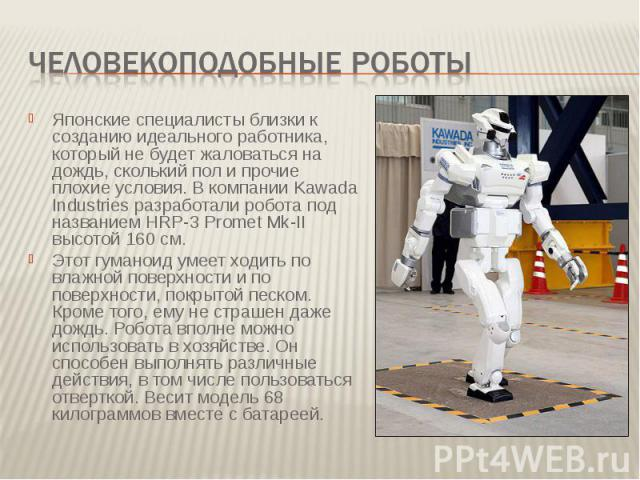 Человекоподобные роботы Японские специалисты близки к созданию идеального работника, который не будет жаловаться на дождь, сколький пол и прочие плохие условия. В компании Kawada Industries разработали робота под названием HRP-3 Promet Mk-II высотой…