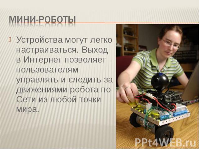Мини-роботыУстройства могут легко настраиваться. Выход в Интернет позволяет пользователям управлять и следить за движениями робота по Сети из любой точки мира.