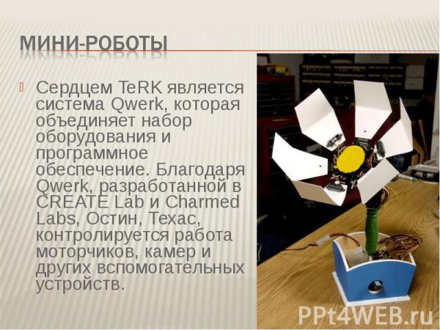 Мини-роботыСердцем TeRK является система Qwerk, которая объединяет набор оборудования и программное обеспечение. Благодаря Qwerk, разработанной в CREATE Lab и Charmed Labs, Остин, Техас, контролируется работа моторчиков, камер и других вспомогательн…