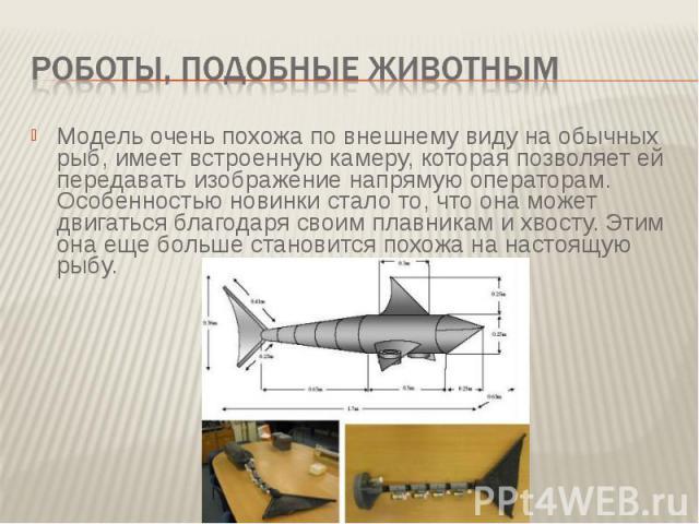 Роботы, подобные животнымМодель очень похожа по внешнему виду на обычных рыб, имеет встроенную камеру, которая позволяет ей передавать изображение напрямую операторам. Особенностью новинки стало то, что она может двигаться благодаря своим плавникам …