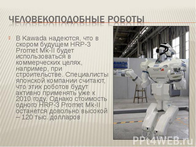 Человекоподобные роботы В Kawada надеются, что в скором будущем HRP-3 Promet Mk-II будет использоваться в коммерческих целях, например, при строительстве. Специалисты японской компании считают, что этих роботов будут активно применять уже к 2010 год…