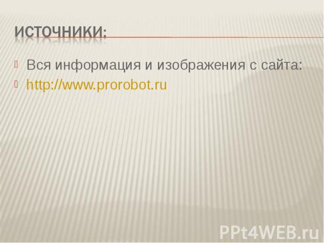 Источники:Вся информация и изображения с сайта: http://www.prorobot.ru
