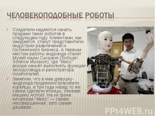 Человекоподобные роботы Создатели надеются начать продажи таких роботов в следующем году. Клиентами, как ожидается, станут представители индустрии развлечений и гостиничного бизнеса. А первым местом работы андроида станет Музей науки Сычуаня (Sichua…