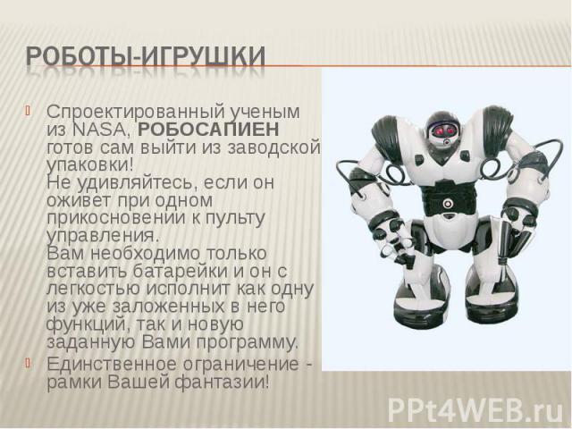 Роботы-игрушки Спроектированный ученым из NASA, РОБОСАПИЕН готов сам выйти из заводской упаковки! Не удивляйтесь, если он оживет при одном прикосновении к пульту управления. Вам необходимо только вставить батарейки и он с легкостью исполнит как одну…